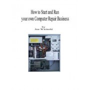 How to Start and Run Your Own Computer Repair Business by Joe A. Wisinski