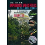 A Field Guide to the Amphibians and Reptiles of the Maya World by Julian C. Lee