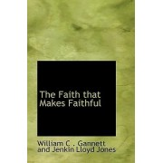 The Faith That Makes Faithful by Wi C Gannett and Jenkin Lloyd Jones