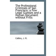 The Professional Criminals of San Francisco; A Few Legal Guesses and a Human Document Without Frills by Collins J R