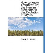 How to Know Architecture; The Human Elements in the Evolution of Styles by Frank E Wallis