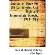 Courses of Study for the Los Angeles City High and Intermediate Schools, 1914-1915 by Education Of the City of Of Education of the City of Los Angele