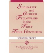 Eucharist & Church Fellowship in the First Four Centuries by Werner Elert
