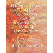 Raising Creative Thinkers - Revitalizing Creativity by Reading, Writing and Coloring: For Parents, Grandparents, Educators and Creativity Practitioner