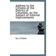 Address to the Citizens of the District of Columbia, on the Subject of Internal Improvements by By A Citizen