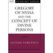 Gregory of Nyssa and the Concept of Divine Persons by Lucian Turcescu