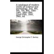 A Catalogue of Modern Works on Science and Technology. 2nd, 4th, 5th, 7th, 8th, 10th-14th, 16th-19th by George Christopher T Bartley
