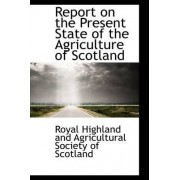 Report on the Present State of the Agriculture of Scotland by And Agricultural Society of S Highland and Agricultural Society of S