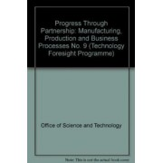 Progress Through Partnership: Manufacturing, Production and Business Processes No. 9 by Office of Science and Technology