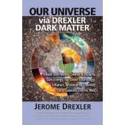 Our Universe Via Drexler Dark Matter by Jerome Drexler