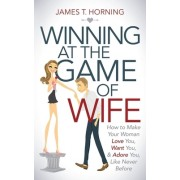 Winning at the Game of Wife: How to Make Your Woman Love You, Want You, & Adore You, Like Never Before