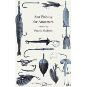 Sea Fishing for Amateurs - A Practical Book on Fishing from Shore, Rocks or Piers by Frank Hudson