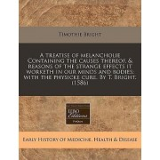 A Treatise of Melancholie Containing the Causes Thereof, & Reasons of the Strange Effects It Worketh in Our Minds and Bodies by Timothie Bright