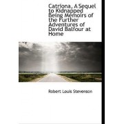 Catriona, a Sequel to Kidnapped Being Memoirs of the Further Adventures of David Balfour at Home by Robert Louis Stevenson