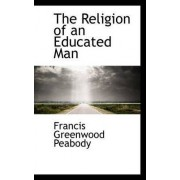 The Religion of an Educated Man by Francis Greenwood Peabody