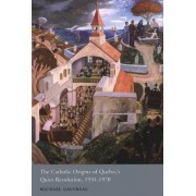 The Catholic Origins of Quebec's Quiet Revolution, 1931-1970 by Michael Gauvreau