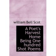 A Poet's Harvest Home Being One Hundred Shot Poems by William Bell Scot