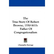 The True Story of Robert Browne, 1550-1633 by Champlin Burrage
