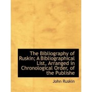 The Bibliography of Ruskin; A Bibliographical List, Arranged in Chronological Order, of the Publishe by John Ruskin