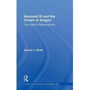 Innocent III and the Crown of Aragon by Dr. Damian J. Smith