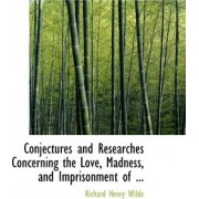 Conjectures and Researches Concerning the Love, Madness, and Imprisonment of ... by Richard Henry Wilde