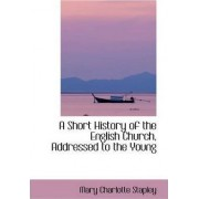 A Short History of the English Church Addressed to the Young by Mary Charlotte Stapley