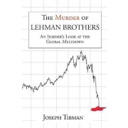 The Murder of Lehman Brothers, an Insider's Look at the Global Meltdown by Joseph Tibman