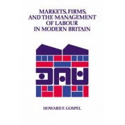 Markets, Firms and the Management of Labour in Modern Britain by Howard F. Gospel