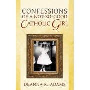 Confessions of a Not-So-Good Catholic Girl by Deanna R Adams