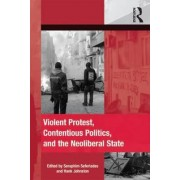 Violent Protest, Contentious Politics, and the Neoliberal State by Seraphim Seferiades
