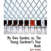 My Own Garden; Or, the Young Gardener's Year Book by Jane Loudon
