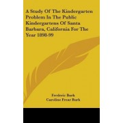 A Study of the Kindergarten Problem in the Public Kindergartens of Santa Barbara, California for the Year 1898-99 by Frederic Burk