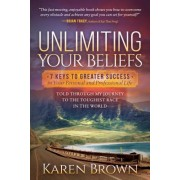 Unlimiting Your Beliefs: 7 Keys to Greater Success in Your Personal and Professional Life; Told Through My Journey to the Toughest Race in the