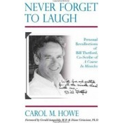 Never Forget To Laugh: Personal Recollections of Bill Thetford, Co-Scribe of A Course In Miracles by Carol M. Howe