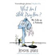 What am I Still Doing Here? by Roger Lewis