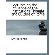 Lectures on the Influence of the Institutions Thought and Culture of Rome by Ernest Renan