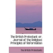 The British Protestant; Or, Journal of the Religious Principles of Reformation by The British Protestants