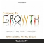 Jeanne Liedtka Designing for Growth: A Design Thinking Tool Kit for Managers (Columbia Business School Publishing)