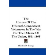 The History of the Fifteenth Connecticut Volunteers in the War for the Defense of the Union, 1861-1865 by Sheldon Brainerd Thorpe