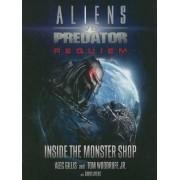 Aliens vs. Predator: Requiem - Inside the Monster Shop: Requiem - Inside the Monster Shop by Peter Gillis