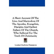 A Short Account of the Lives and Martyrdom of the Apostles, Evangelists, Disciples and Earliest Fathers of the Church, Who Suffered for the Truth of Christianity by Louisa Charlotte Frampton