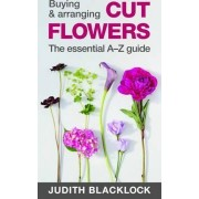 Buying & Arranging Cut Flowers - The Essential A-Z Guide by Judith Blacklock