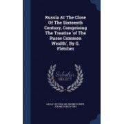 Russia at the Close of the Sixteenth Century, Comprising the Treatise 'of the Russe Common Wealth', by G. Fletcher