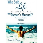 Who Said Life Doesn't Come with an Owner's Manual? by Dean K Piper