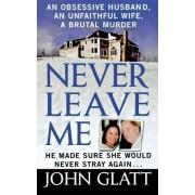 Never Leave Me by John Glatt