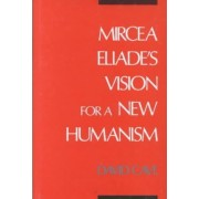 Mircea Eliade's Vision for a New Humanism by David Cave