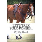 Let's Talk Polo Ponies...: The Facts about Polo Ponies Every Polo Player Should Know