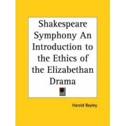 Shakespeare Symphony an Introduction to the Ethics of the Elizabethan Drama (1906) by Harold Bayley