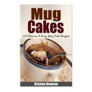 Mug Cakes - 75 Delicious & Easy Mug Cake Recipes by Kristina Newman