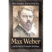 Max Weber and the Idea of Economic Sociology by Richard Swedberg